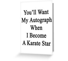 You'll Want My Autograph When I Become A Karate Star  Greeting Card