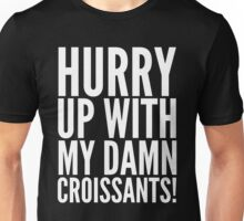 HURRY UP WITH MY DAMN CROISSANTS! Unisex T-Shirt