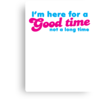 I'm here for a GOOD time- not a LONG time! Canvas Print