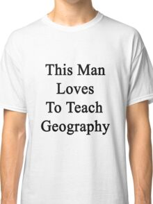 This Man Loves To Teach Geography Classic T-Shirt