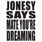 """Jonesy says """"Mate you're dreaming!"""" by MikesStarArt"""
