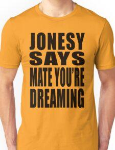 "Jonesy says ""Mate you're dreaming!"" T-Shirt"