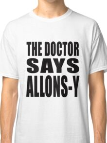 The Doctor says Allons-y! Classic T-Shirt