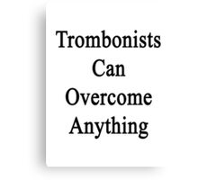 Trombonists Can Overcome Anything Canvas Print