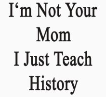 I'm Not Your Mom I Just Teach History  by supernova23