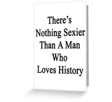 There's Nothing Sexier Than A Man Who Loves History  Greeting Card