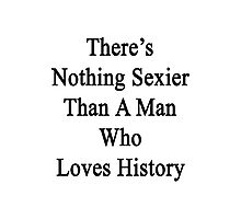 There's Nothing Sexier Than A Man Who Loves History  Photographic Print