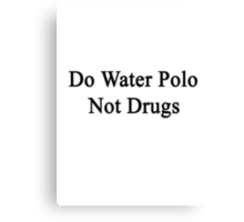 Do Water Polo Not Drugs  Canvas Print