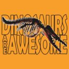 Dinosaurs are awesome by Siegeworks .