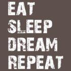 Eat, Sleep, Dream, Repeat  by Taylor Ketchum