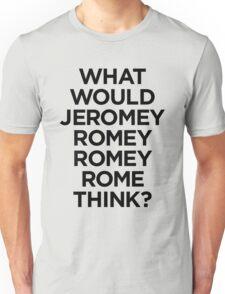 What would Jeromy Romey Romey Rome Think? Unisex T-Shirt