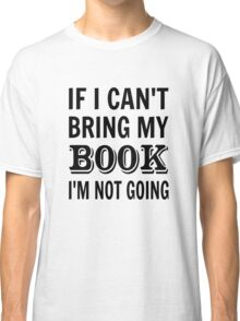 If I Can't Bring My Book I'm Not Going Classic T-Shirt