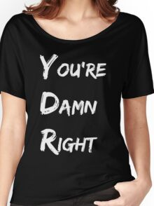 You're Damn Right Women's Relaxed Fit T-Shirt