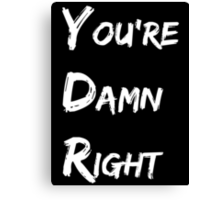 You're Damn Right Canvas Print
