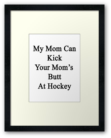 My Mom Can Kick Your Mom's Butt At Hockey  by supernova23
