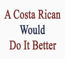 A Costa Rican Would Do It Better  by supernova23