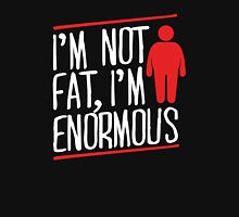 I'm not fat, I'm enormous Unisex T-Shirt