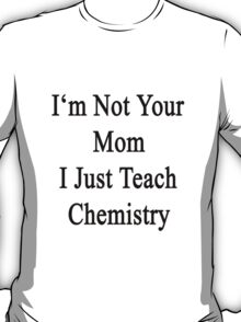 I'm Not Your Mom I Just Teach Chemistry  T-Shirt