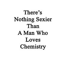 There's Nothing Sexier Than A Man Who Loves Chemistry  Photographic Print
