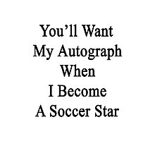 You'll Want My Autograph When I Become A Soccer Star Photographic Print