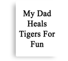 My Dad Heals Tigers For Fun  Canvas Print