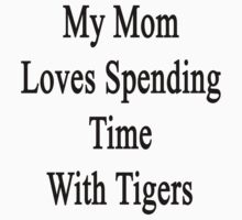 My Mom Loves Spending Time With Tigers  by supernova23