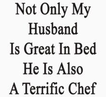 Not Only My Husband Is Great In Bed He Is Also A Terrific Chef  by supernova23