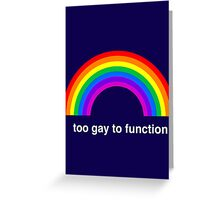 Too Gay to Function Greeting Card