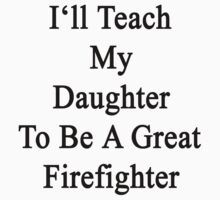 I'll Teach My Daughter To Be A Great Firefighter  by supernova23