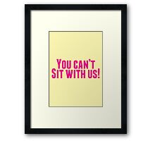 You Can't Sit With Us! Framed Print