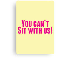 You Can't Sit With Us! Canvas Print