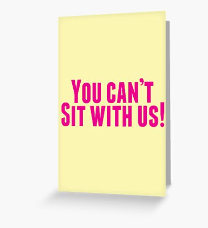 You Can't Sit With Us! Greeting Card