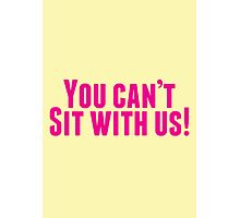 You Can't Sit With Us! Photographic Print