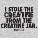 I Stole The Creatine From The Creatine Jar (Black) by Levantar