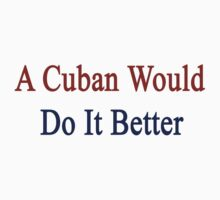 A Cuban Would Do It Better  by supernova23