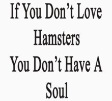 If You Don't Love Hamsters You Don't Have A Soul  by supernova23