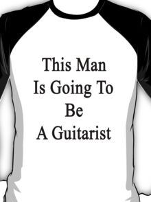 This Man Is Going To Be A Guitarist  T-Shirt