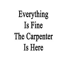 Everything Is Fine The Carpenter Is Here Photographic Print