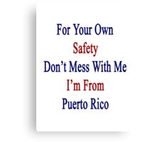 For Your Own Safety Don't Mess With Me I'm From Puerto Rico Canvas Print