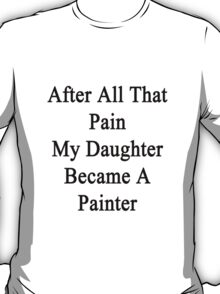 After All That Pain My Daughter Became A Painter T-Shirt