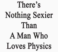 There's Nothing Sexier Than A Man Who Loves Physics  by supernova23