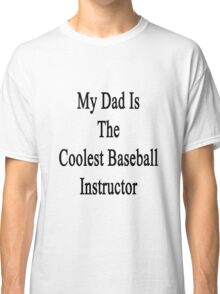 My Dad Is The Coolest Baseball Instructor Classic T-Shirt