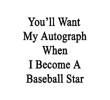 You'll Want My Autograph When I Become A Baseball Star Photographic Print