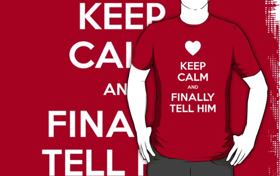 Keep calm and finally tell him by moombax