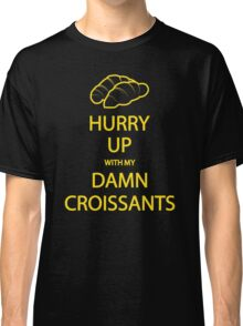 Hurry Up With My Damn Croissants! Classic T-Shirt