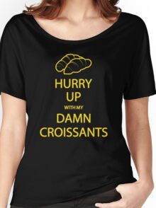 Hurry Up With My Damn Croissants! Women's Relaxed Fit T-Shirt