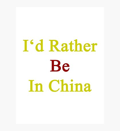 I'd Rather Be In China  Photographic Print