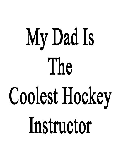 My Dad Is The Coolest Hockey Instructor  by supernova23