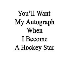 You'll Want My Autograph When I Become A Hockey Star Photographic Print
