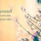 Be yourself. Everyone else is already taken. by netza